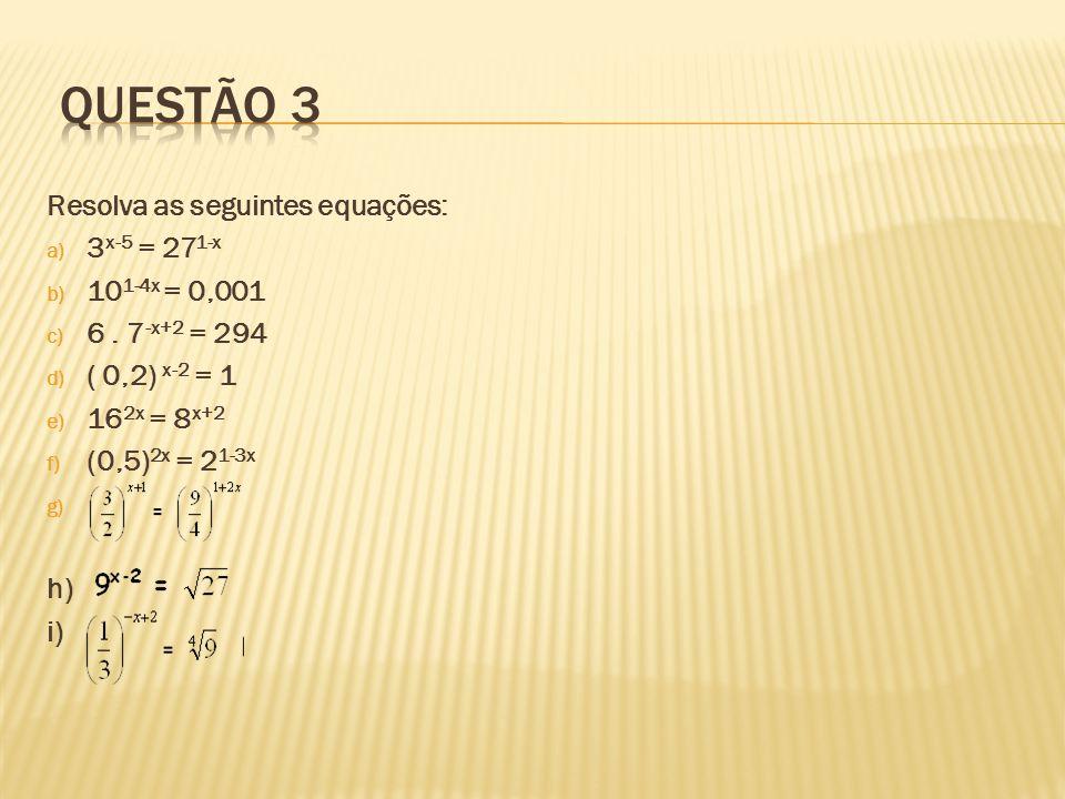 Resolva as seguintes equações: a) 3 x-5 = 27 1-x b) 10 1-4x = 0,001 c) 6. 7 -x+2 = 294 d) ( 0,2) x-2 = 1 e) 16 2x = 8 x+2 f) (0,5) 2x = 2 1-3x g) h) i