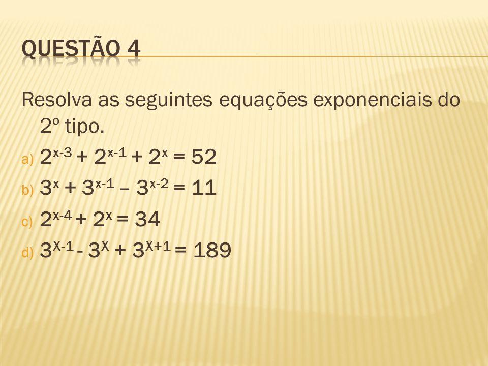 Resolva as seguintes equações exponenciais do 2º tipo. a) 2 x-3 + 2 x-1 + 2 x = 52 b) 3 x + 3 x-1 – 3 x-2 = 11 c) 2 x-4 + 2 x = 34 d) 3 X-1 - 3 X + 3