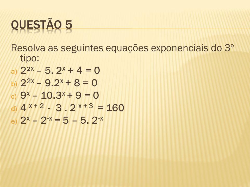 Resolva as seguintes equações exponenciais do 3º tipo: a) 2² x – 5. 2 x + 4 = 0 b) 2 2x – 9.2 x + 8 = 0 c) 9 x – 10.3 x + 9 = 0 d) 4 x + 2 - 3. 2 x +