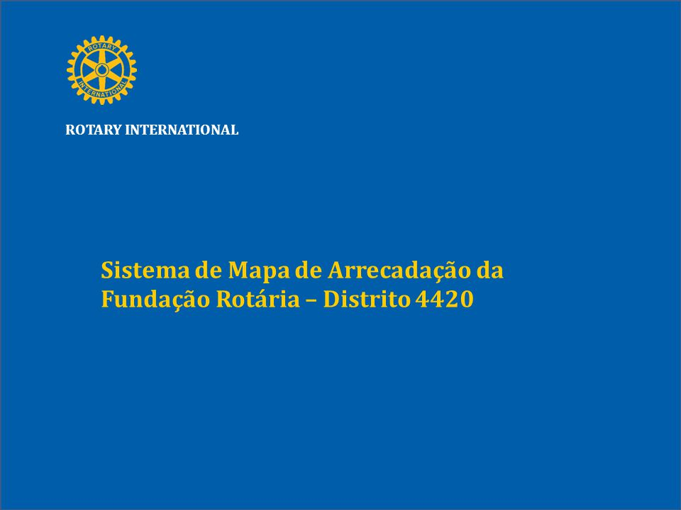 ROTARY INTERNATIONAL Sistema de Mapa de Arrecadação da Fundação Rotária – Distrito 4420