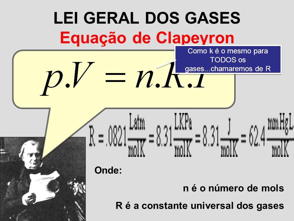 LEI GERAL DOS GASES Equação de Clapeyron Onde: n é o número de mols R é a constante universal dos gases = k Como k é o mesmo para TODOS os gases...cha