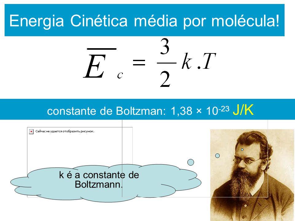 Energia Cinética média por molécula! k é a constante de Boltzmann. constante de Boltzman: 1,38 × 10 -23 J/K