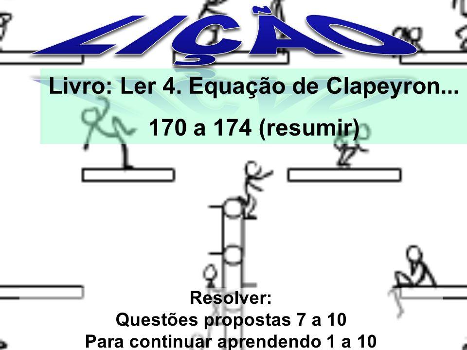 Resolver: Questões propostas 7 a 10 Para continuar aprendendo 1 a 10 Livro: Ler 4. Equação de Clapeyron... 170 a 174 (resumir)