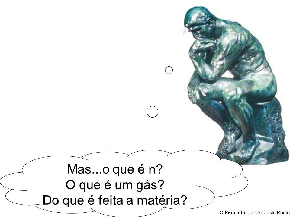 O Pensador, de Auguste Rodin Mas...o que é n? O que é um gás? Do que é feita a matéria?