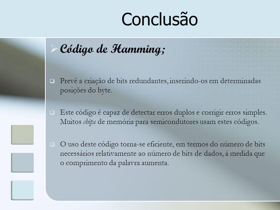 Conclusão  Código de Hamming;  Prevê a criação de bits redundantes, inserindo-os em determinadas posições do byte.  Este código é capaz de detectar