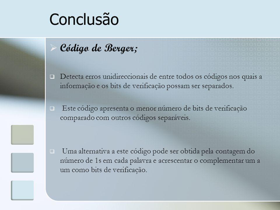 Conclusão  Código de Berger;  Detecta erros unidireccionais de entre todos os códigos nos quais a informação e os bits de verificação possam ser sep