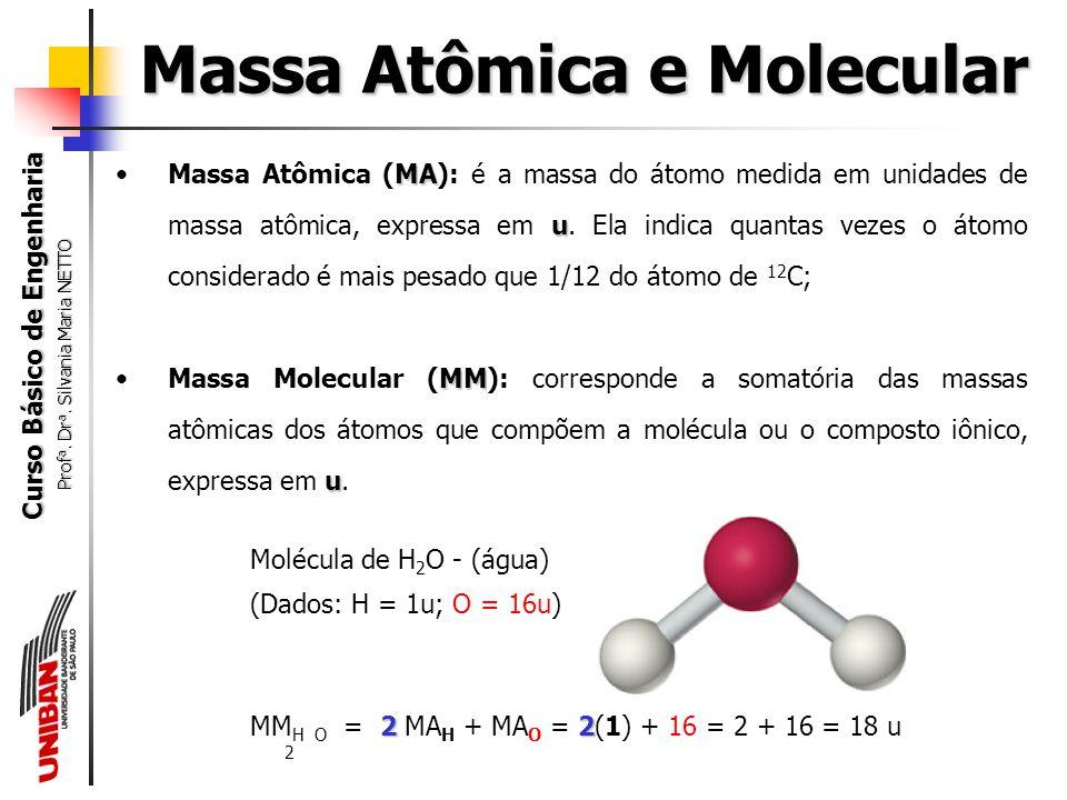Curso Básico de Engenharia Prof a. Dr a. Silvania Maria NETTO Massa Atômica e Molecular Unidade de massa atômica (u) - Utiliza-se como padrão o isótop
