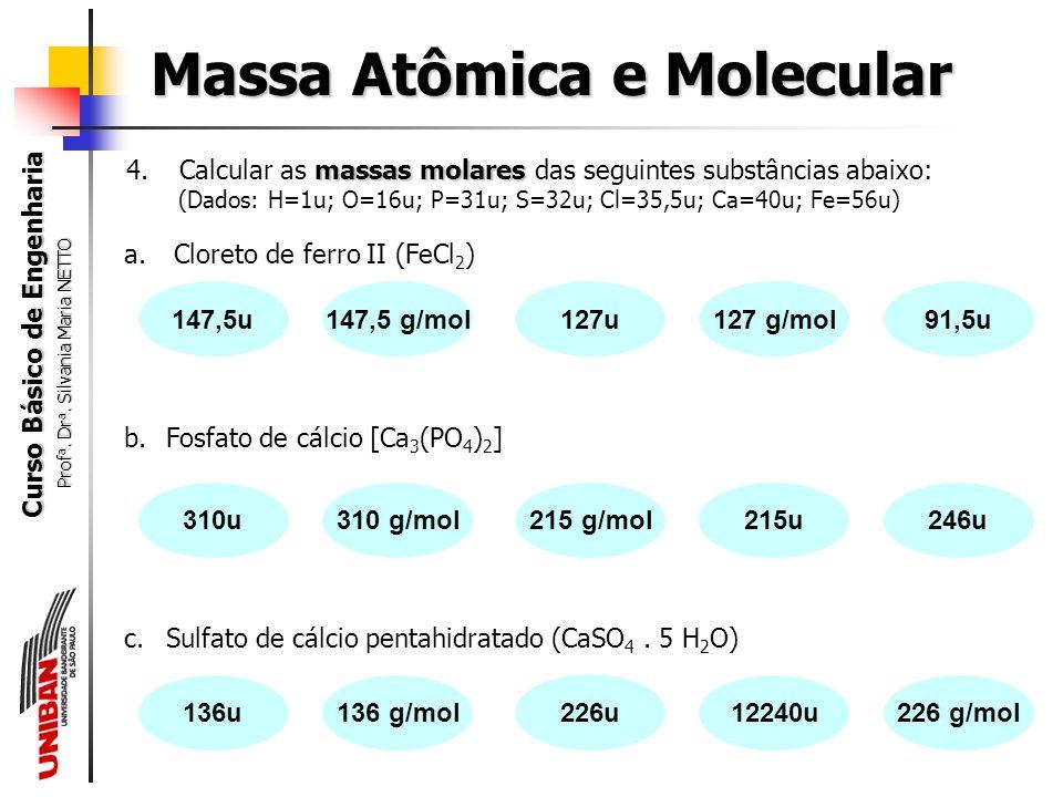 Curso Básico de Engenharia Prof a. Dr a. Silvania Maria NETTO Massa Atômica e Molecular a. Cloreto de ferro II (FeCl 2 ) 127u 127 g/mol 91,5u147,5 g/m
