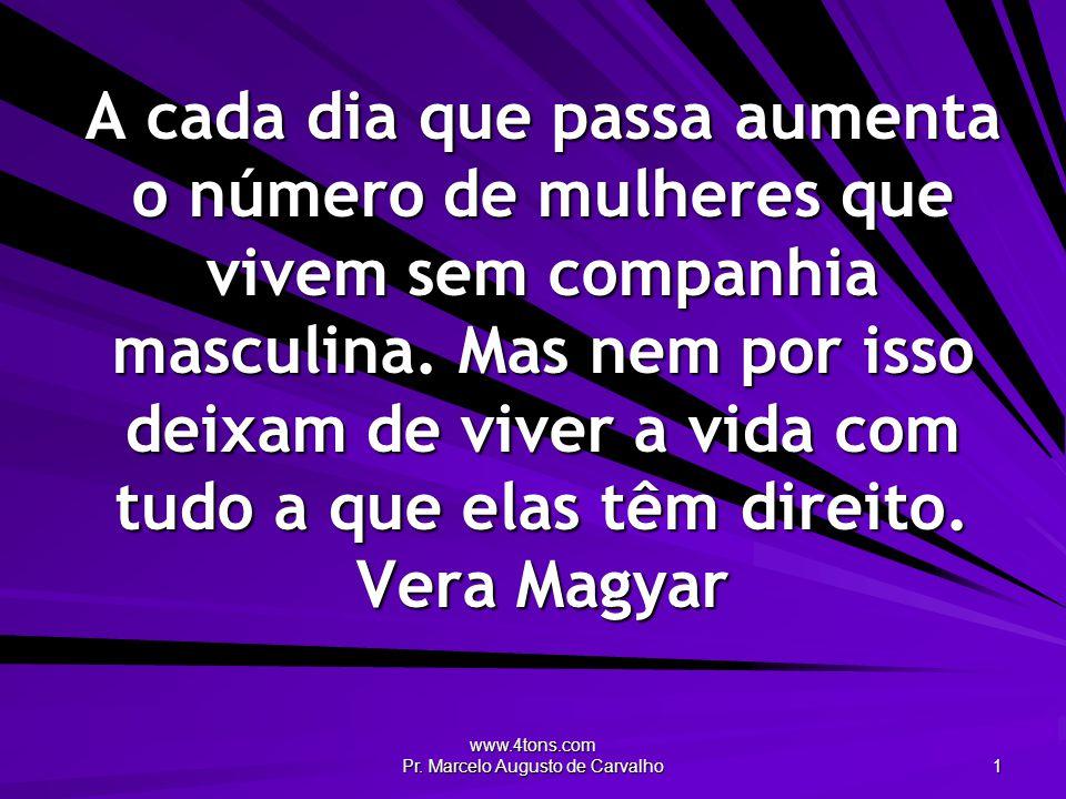 www.4tons.com Pr. Marcelo Augusto de Carvalho 1 A cada dia que passa aumenta o número de mulheres que vivem sem companhia masculina. Mas nem por isso