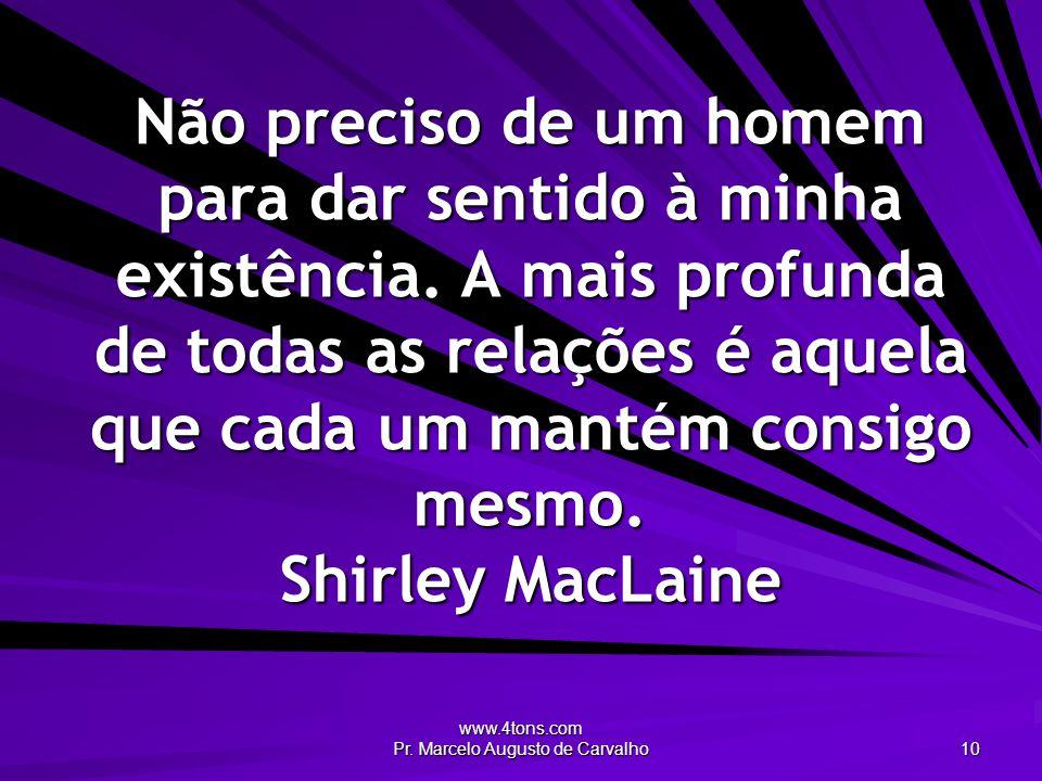 www.4tons.com Pr. Marcelo Augusto de Carvalho 10 Não preciso de um homem para dar sentido à minha existência. A mais profunda de todas as relações é a