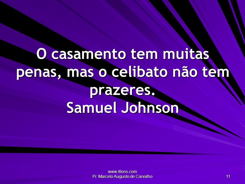www.4tons.com Pr. Marcelo Augusto de Carvalho 11 O casamento tem muitas penas, mas o celibato não tem prazeres. Samuel Johnson