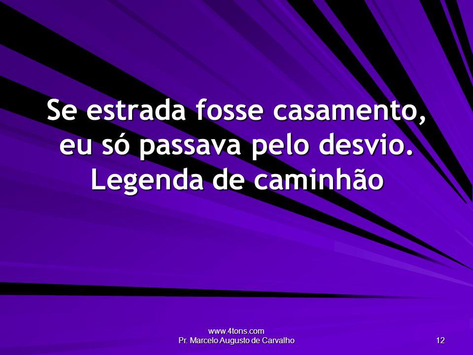www.4tons.com Pr. Marcelo Augusto de Carvalho 12 Se estrada fosse casamento, eu só passava pelo desvio. Legenda de caminhão