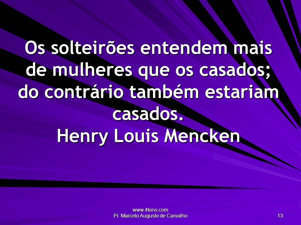 www.4tons.com Pr. Marcelo Augusto de Carvalho 13 Os solteirões entendem mais de mulheres que os casados; do contrário também estariam casados. Henry L