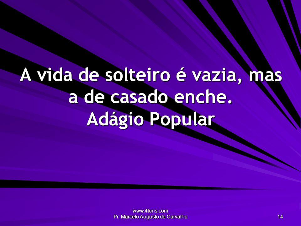 www.4tons.com Pr. Marcelo Augusto de Carvalho 14 A vida de solteiro é vazia, mas a de casado enche. Adágio Popular