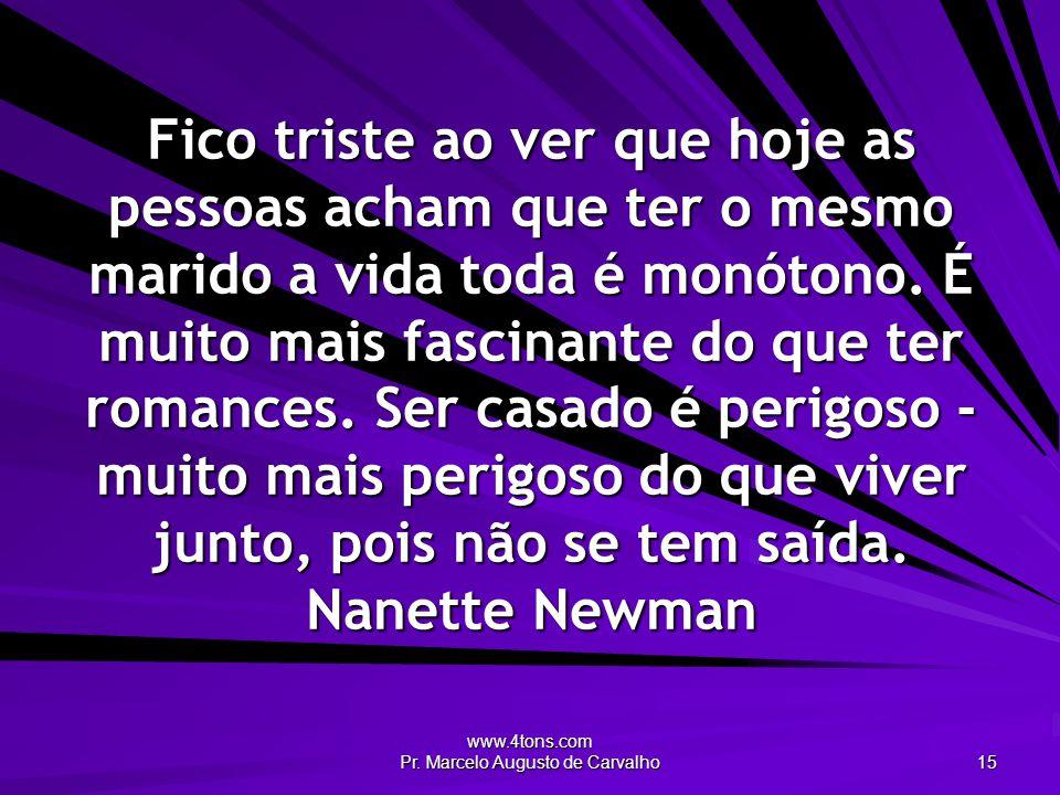 www.4tons.com Pr. Marcelo Augusto de Carvalho 15 Fico triste ao ver que hoje as pessoas acham que ter o mesmo marido a vida toda é monótono. É muito m