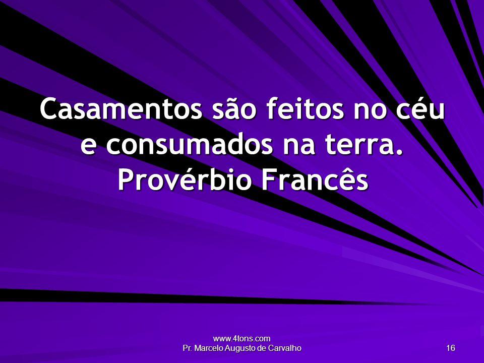 www.4tons.com Pr. Marcelo Augusto de Carvalho 16 Casamentos são feitos no céu e consumados na terra. Provérbio Francês