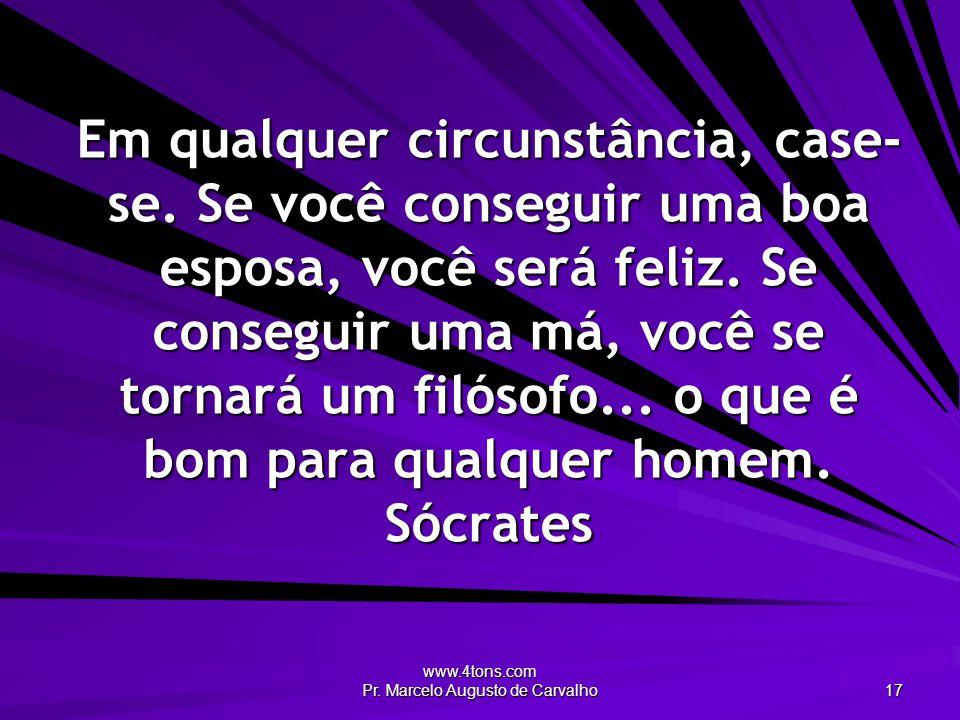 www.4tons.com Pr. Marcelo Augusto de Carvalho 17 Em qualquer circunstância, case- se. Se você conseguir uma boa esposa, você será feliz. Se conseguir