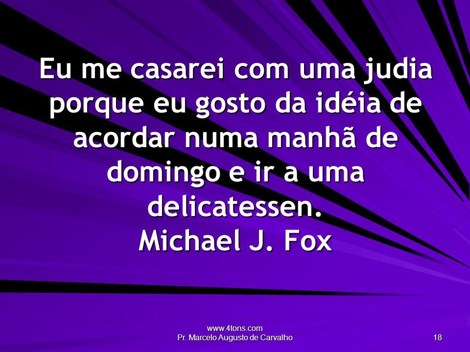 www.4tons.com Pr. Marcelo Augusto de Carvalho 18 Eu me casarei com uma judia porque eu gosto da idéia de acordar numa manhã de domingo e ir a uma deli