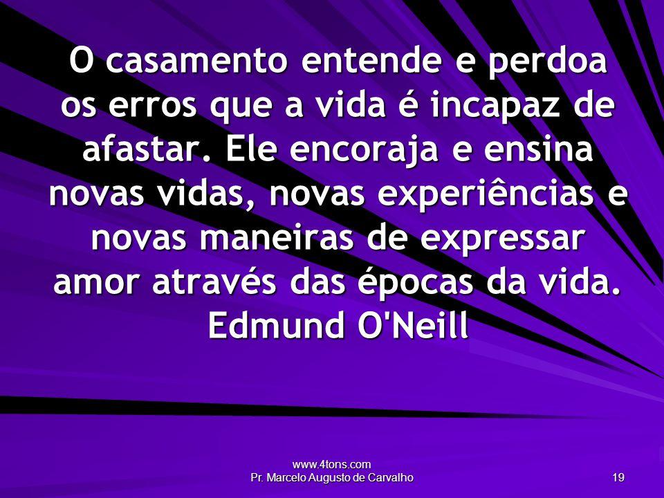 www.4tons.com Pr. Marcelo Augusto de Carvalho 19 O casamento entende e perdoa os erros que a vida é incapaz de afastar. Ele encoraja e ensina novas vi
