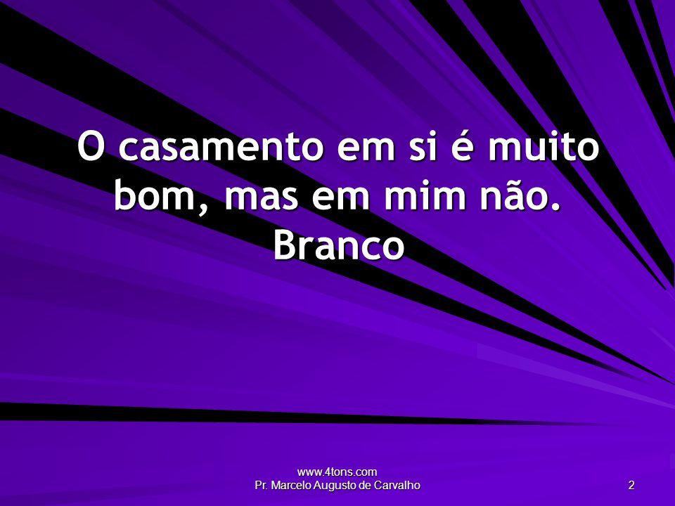 www.4tons.com Pr. Marcelo Augusto de Carvalho 2 O casamento em si é muito bom, mas em mim não. Branco