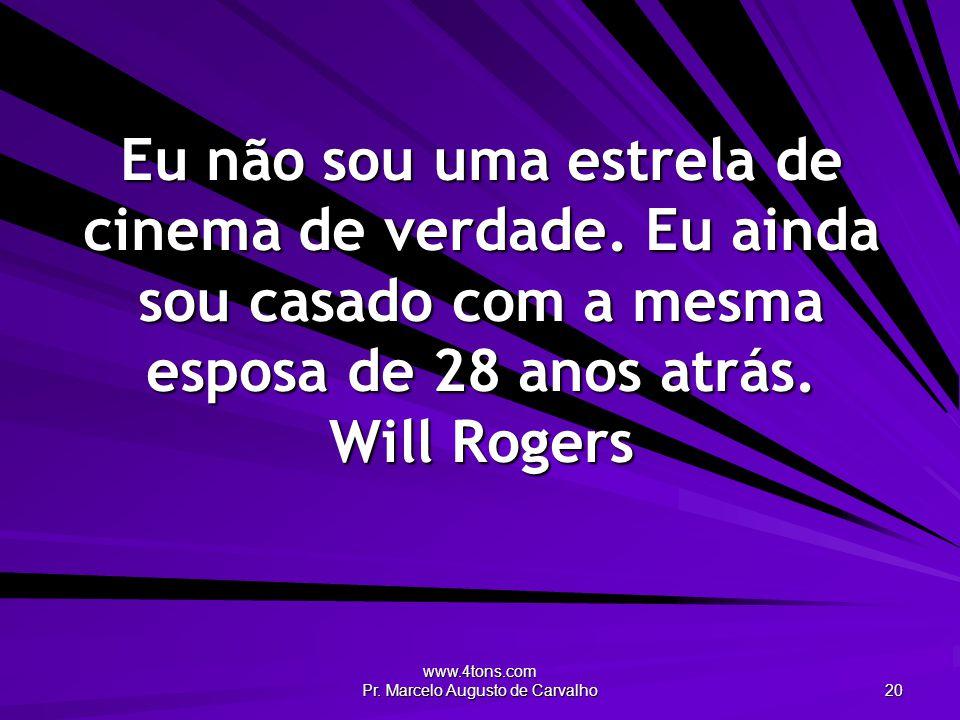 www.4tons.com Pr. Marcelo Augusto de Carvalho 20 Eu não sou uma estrela de cinema de verdade. Eu ainda sou casado com a mesma esposa de 28 anos atrás.
