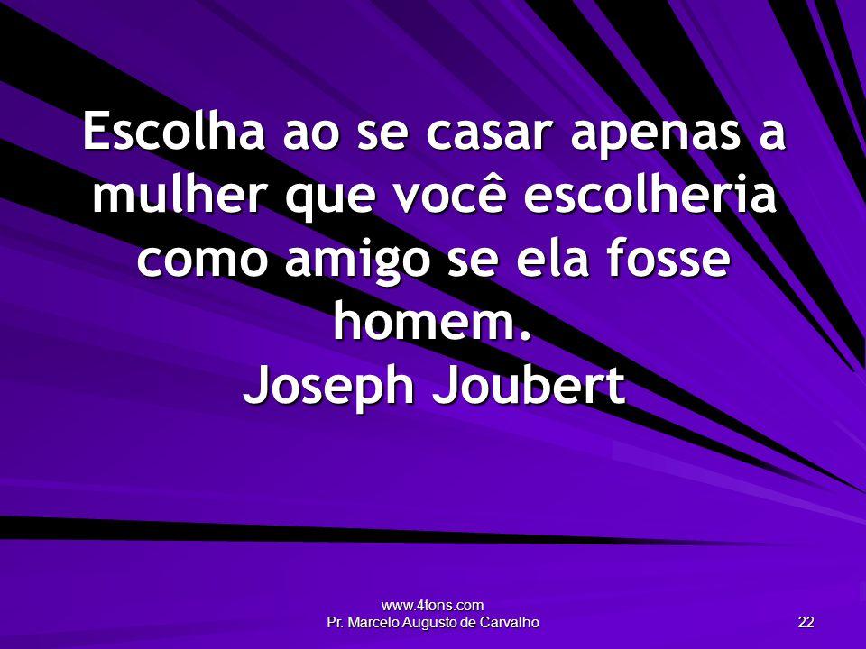 www.4tons.com Pr. Marcelo Augusto de Carvalho 22 Escolha ao se casar apenas a mulher que você escolheria como amigo se ela fosse homem. Joseph Joubert