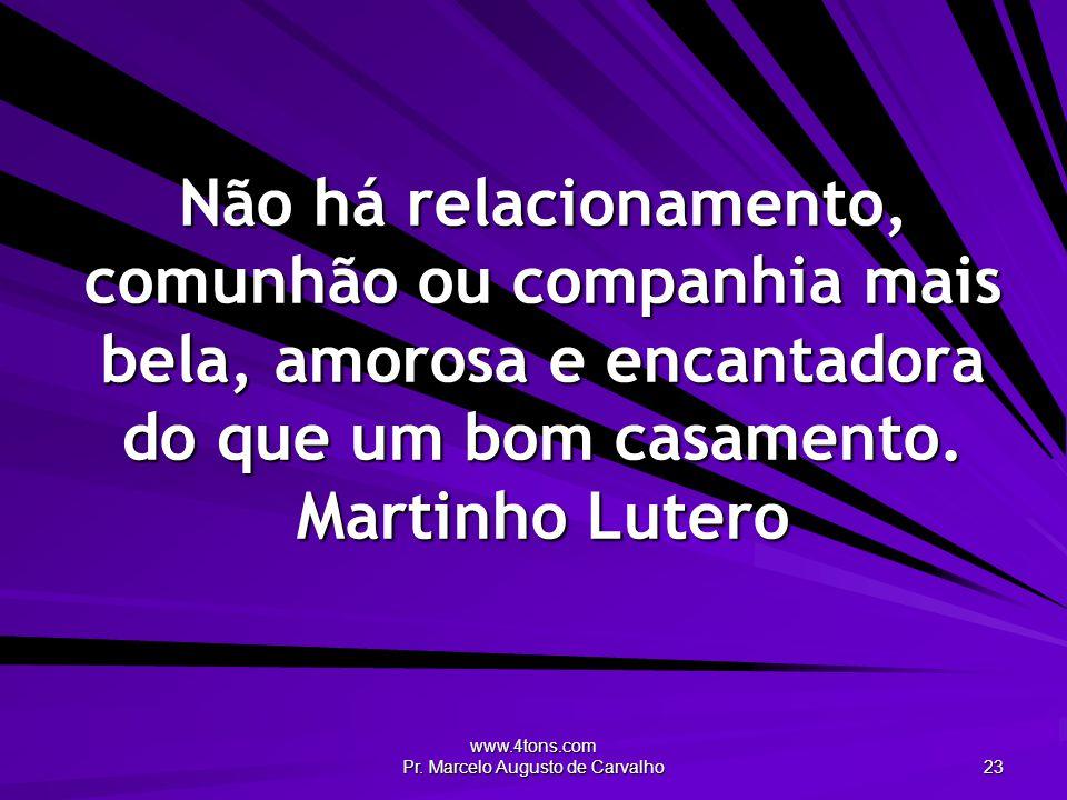 www.4tons.com Pr. Marcelo Augusto de Carvalho 23 Não há relacionamento, comunhão ou companhia mais bela, amorosa e encantadora do que um bom casamento