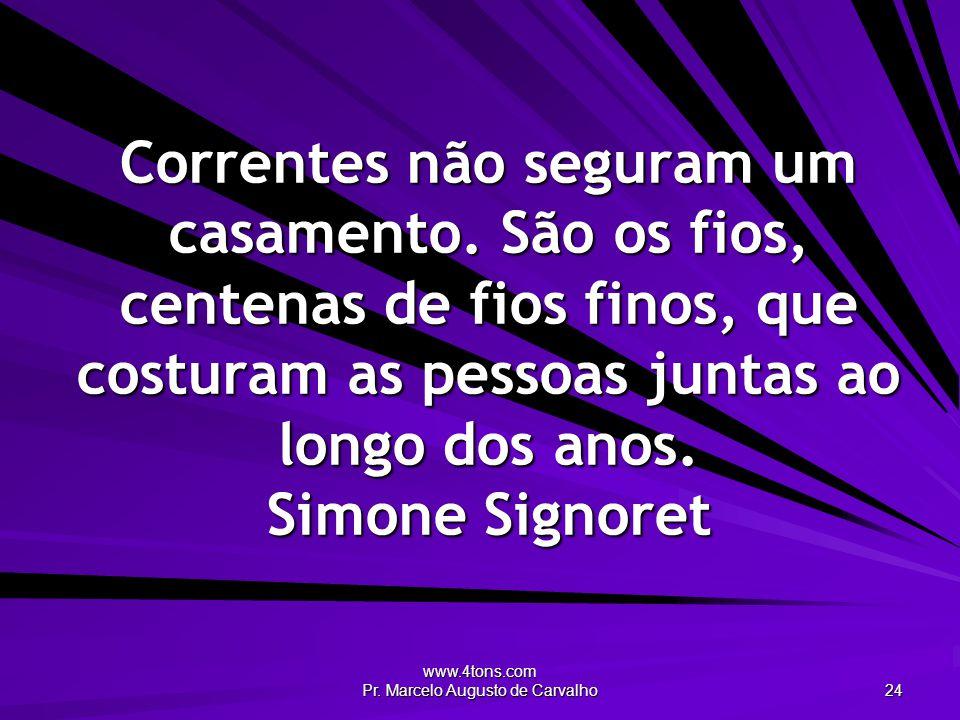 www.4tons.com Pr. Marcelo Augusto de Carvalho 24 Correntes não seguram um casamento. São os fios, centenas de fios finos, que costuram as pessoas junt