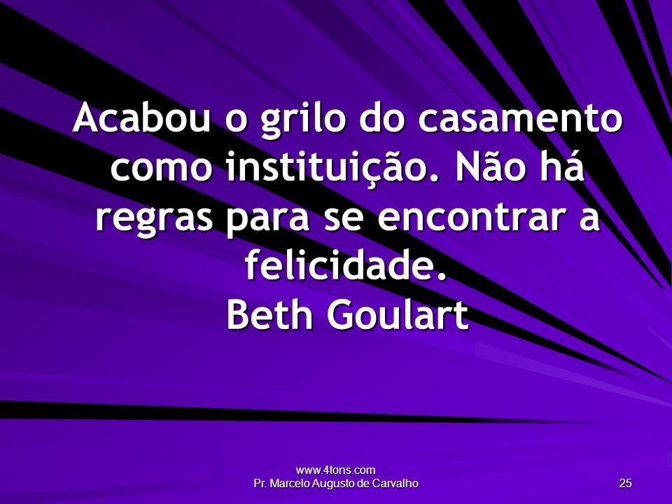 www.4tons.com Pr. Marcelo Augusto de Carvalho 25 Acabou o grilo do casamento como instituição. Não há regras para se encontrar a felicidade. Beth Goul