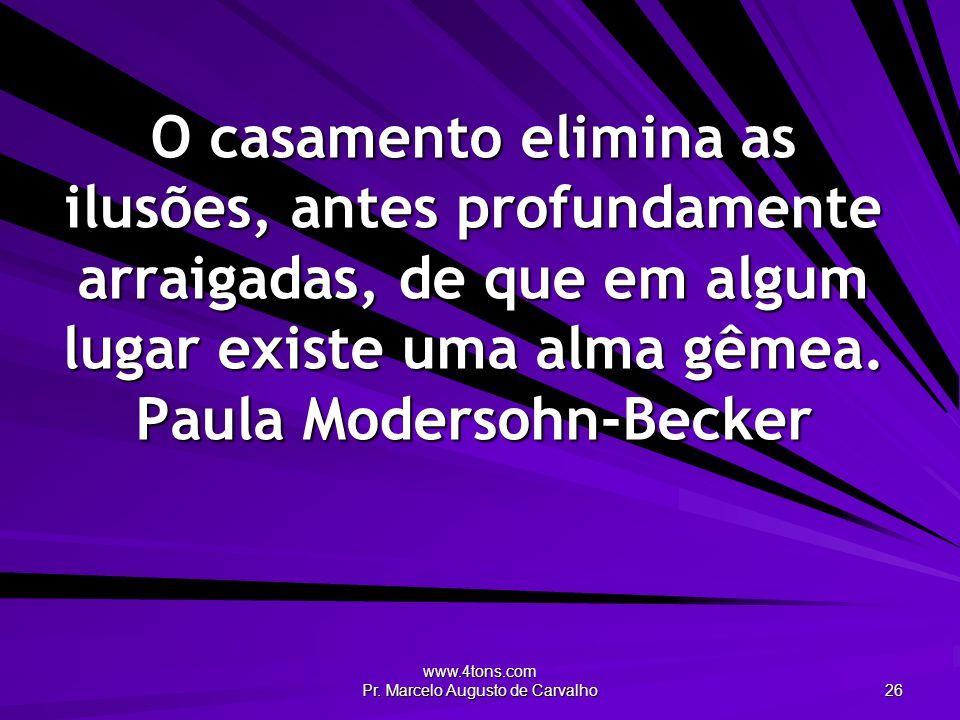 www.4tons.com Pr. Marcelo Augusto de Carvalho 26 O casamento elimina as ilusões, antes profundamente arraigadas, de que em algum lugar existe uma alma