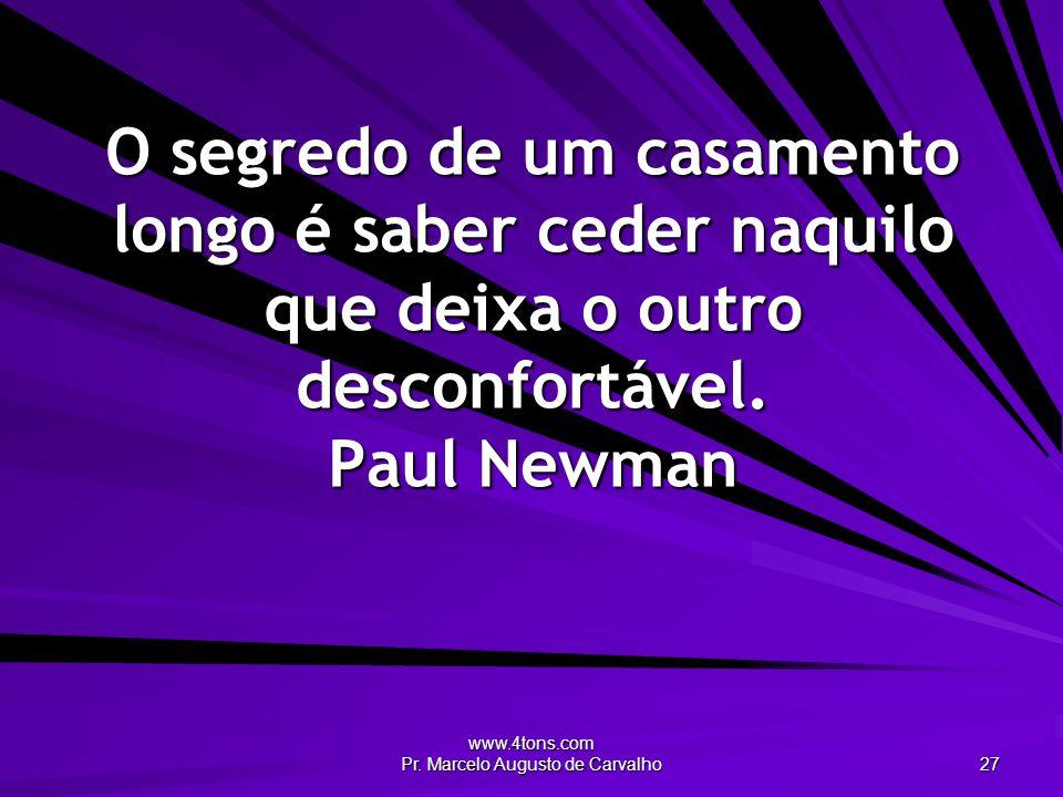www.4tons.com Pr. Marcelo Augusto de Carvalho 27 O segredo de um casamento longo é saber ceder naquilo que deixa o outro desconfortável. Paul Newman
