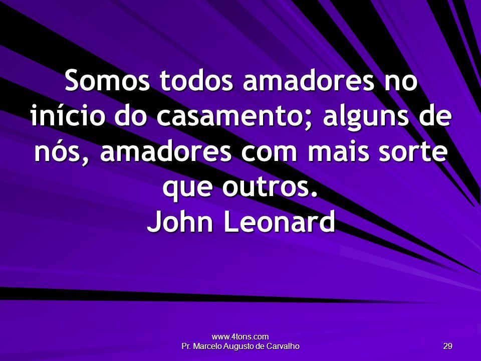 www.4tons.com Pr. Marcelo Augusto de Carvalho 29 Somos todos amadores no início do casamento; alguns de nós, amadores com mais sorte que outros. John