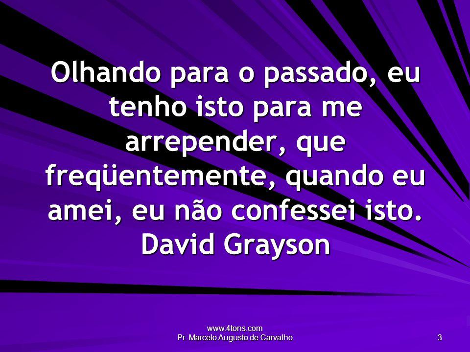 www.4tons.com Pr. Marcelo Augusto de Carvalho 3 Olhando para o passado, eu tenho isto para me arrepender, que freqüentemente, quando eu amei, eu não c