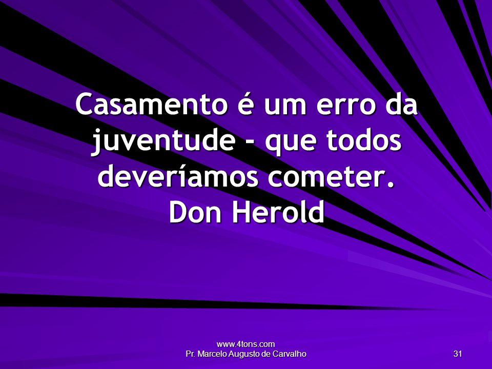 www.4tons.com Pr. Marcelo Augusto de Carvalho 31 Casamento é um erro da juventude - que todos deveríamos cometer. Don Herold