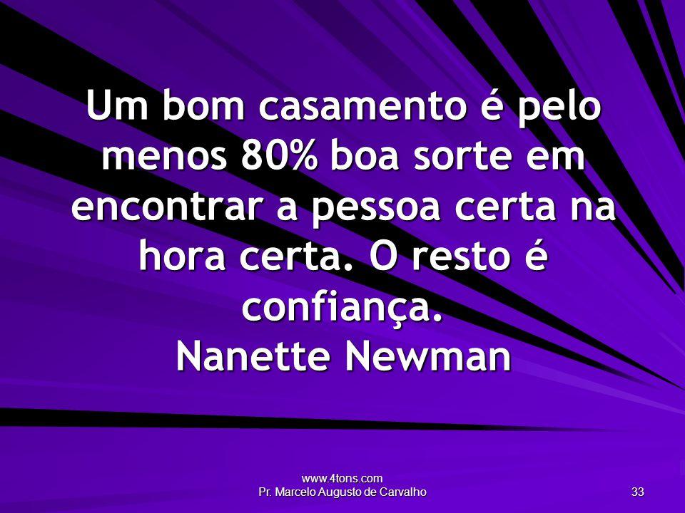 www.4tons.com Pr. Marcelo Augusto de Carvalho 33 Um bom casamento é pelo menos 80% boa sorte em encontrar a pessoa certa na hora certa. O resto é conf