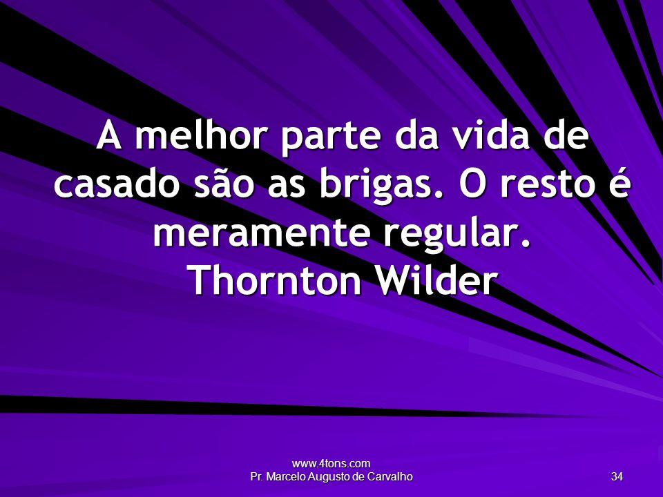 www.4tons.com Pr. Marcelo Augusto de Carvalho 34 A melhor parte da vida de casado são as brigas. O resto é meramente regular. Thornton Wilder