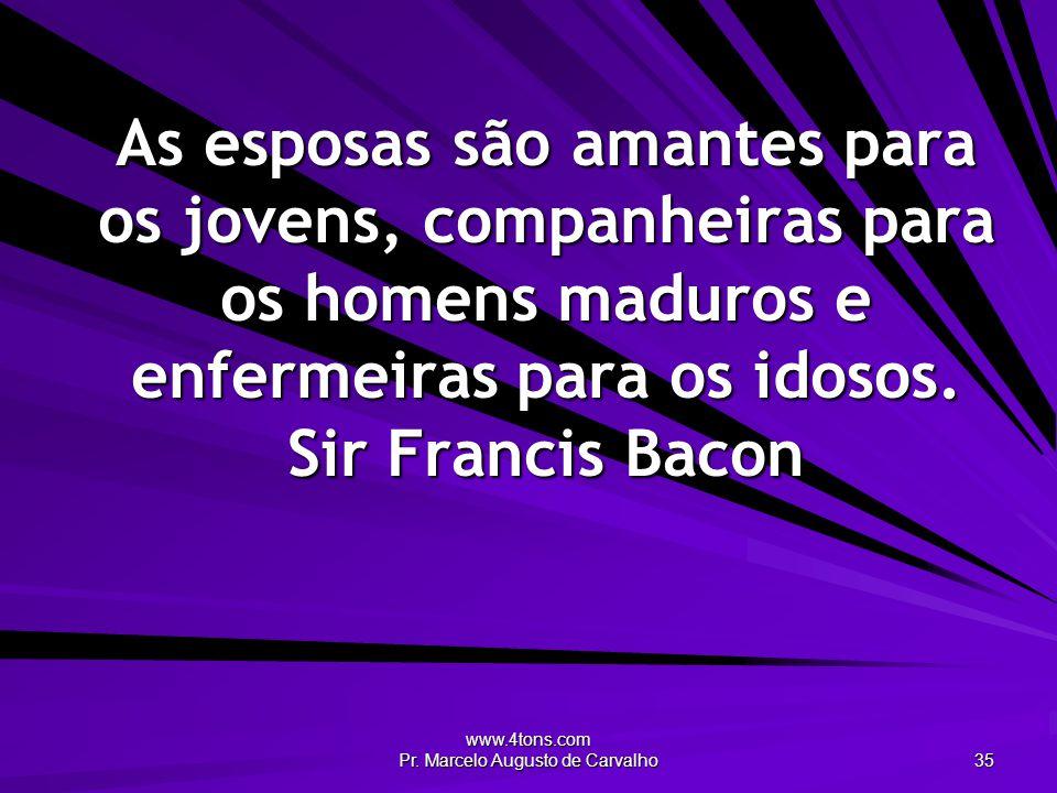 www.4tons.com Pr. Marcelo Augusto de Carvalho 35 As esposas são amantes para os jovens, companheiras para os homens maduros e enfermeiras para os idos