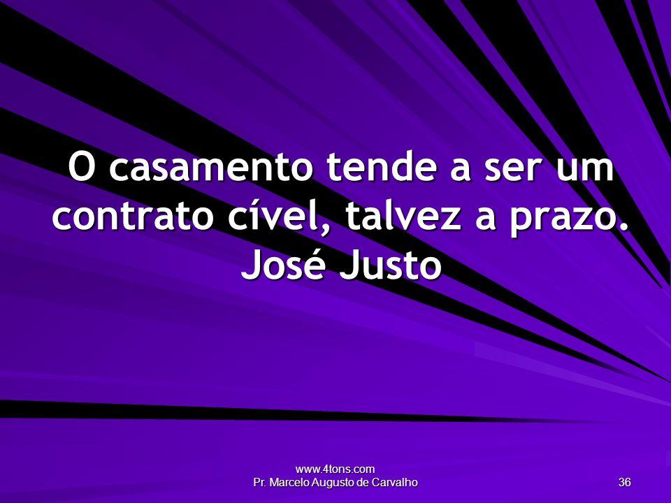www.4tons.com Pr. Marcelo Augusto de Carvalho 36 O casamento tende a ser um contrato cível, talvez a prazo. José Justo