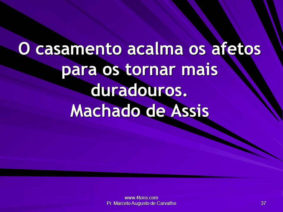 www.4tons.com Pr. Marcelo Augusto de Carvalho 37 O casamento acalma os afetos para os tornar mais duradouros. Machado de Assis