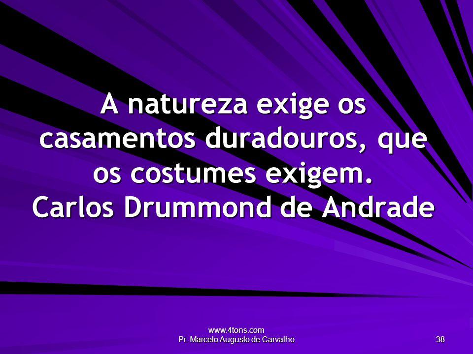 www.4tons.com Pr. Marcelo Augusto de Carvalho 38 A natureza exige os casamentos duradouros, que os costumes exigem. Carlos Drummond de Andrade