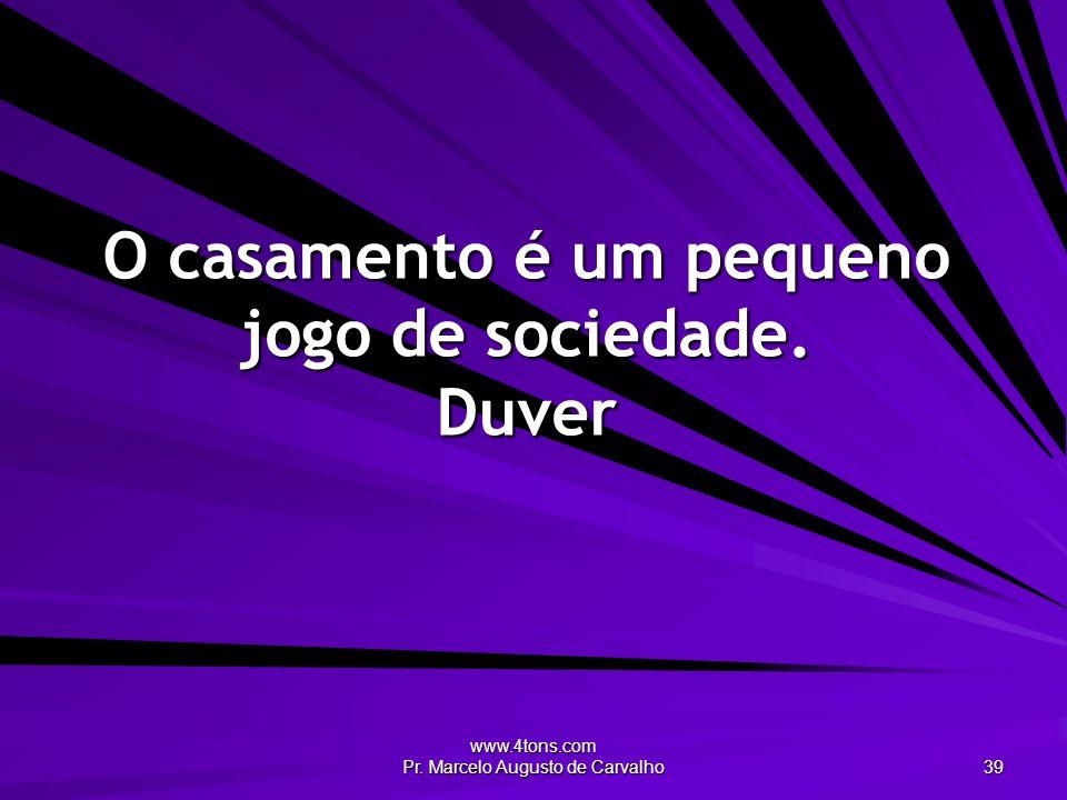 www.4tons.com Pr. Marcelo Augusto de Carvalho 39 O casamento é um pequeno jogo de sociedade. Duver