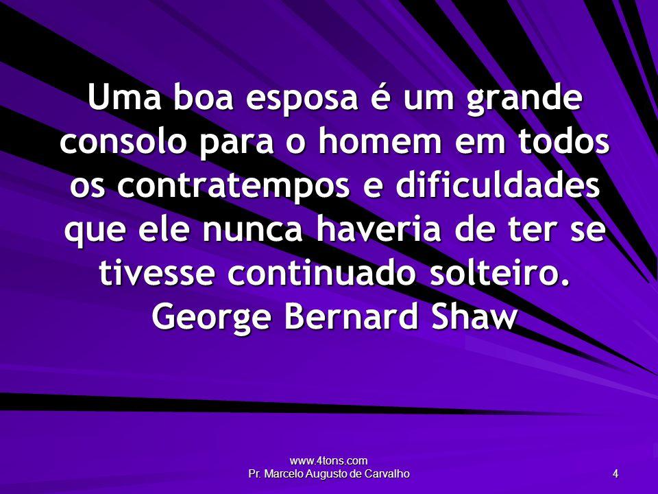 www.4tons.com Pr. Marcelo Augusto de Carvalho 4 Uma boa esposa é um grande consolo para o homem em todos os contratempos e dificuldades que ele nunca