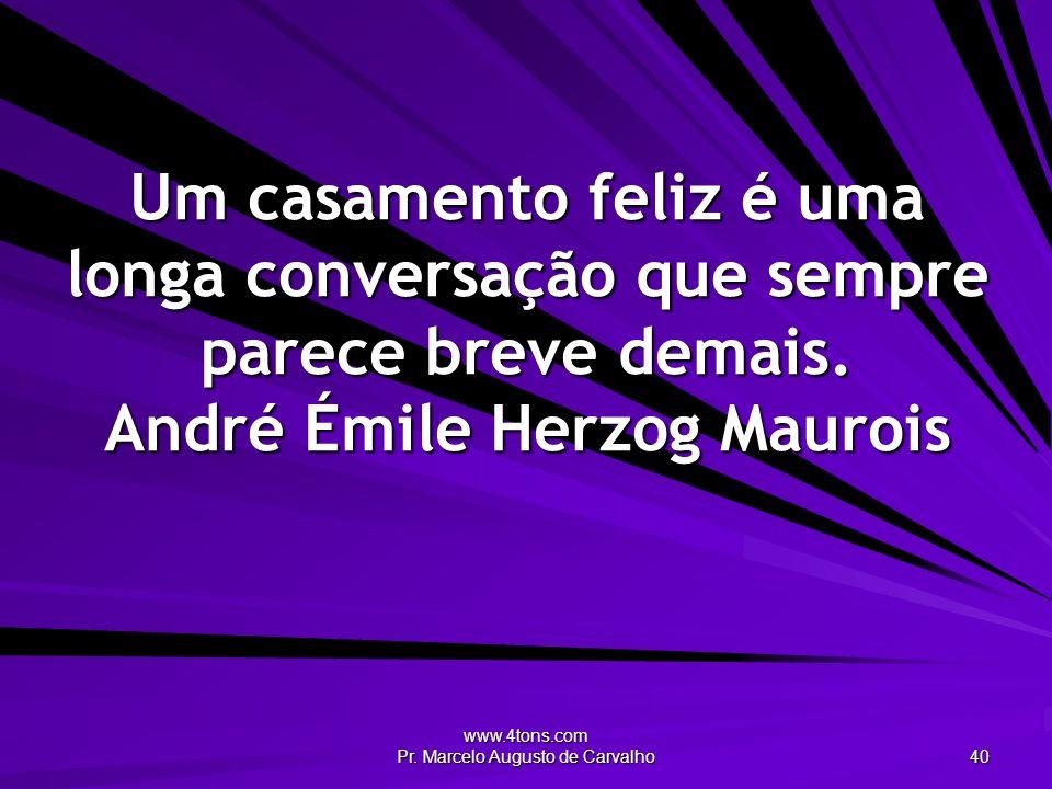 www.4tons.com Pr. Marcelo Augusto de Carvalho 40 Um casamento feliz é uma longa conversação que sempre parece breve demais. André Émile Herzog Maurois