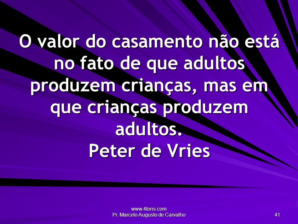 www.4tons.com Pr. Marcelo Augusto de Carvalho 41 O valor do casamento não está no fato de que adultos produzem crianças, mas em que crianças produzem