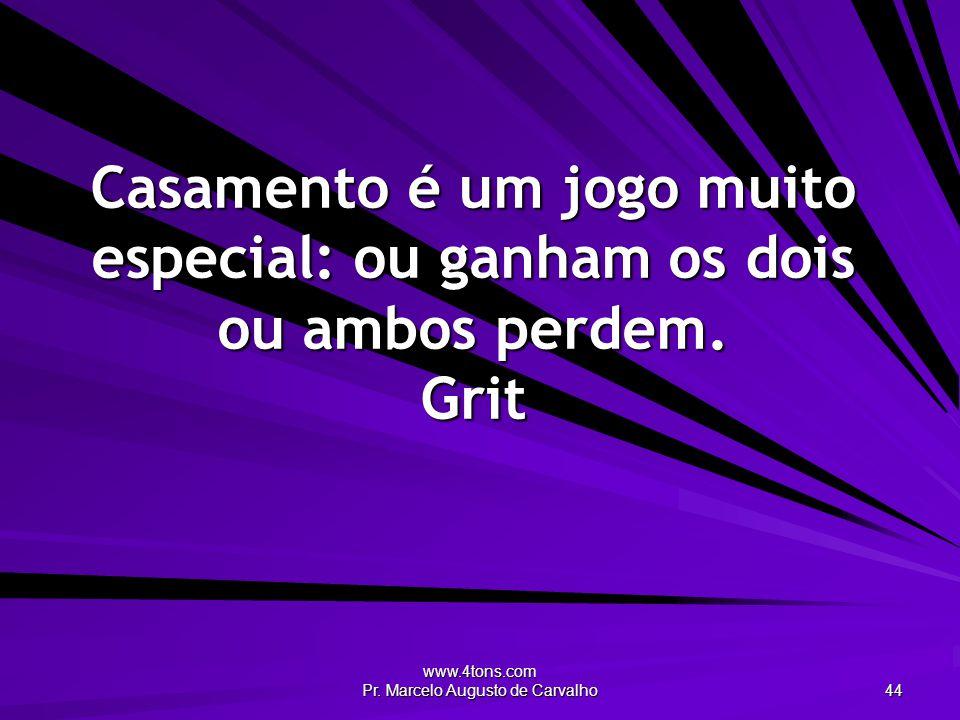 www.4tons.com Pr. Marcelo Augusto de Carvalho 44 Casamento é um jogo muito especial: ou ganham os dois ou ambos perdem. Grit