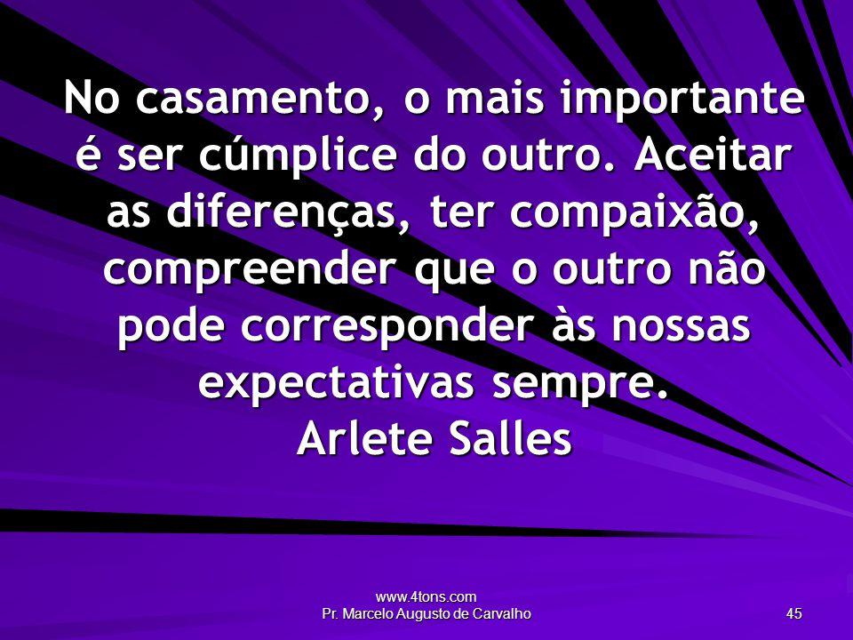 www.4tons.com Pr. Marcelo Augusto de Carvalho 45 No casamento, o mais importante é ser cúmplice do outro. Aceitar as diferenças, ter compaixão, compre