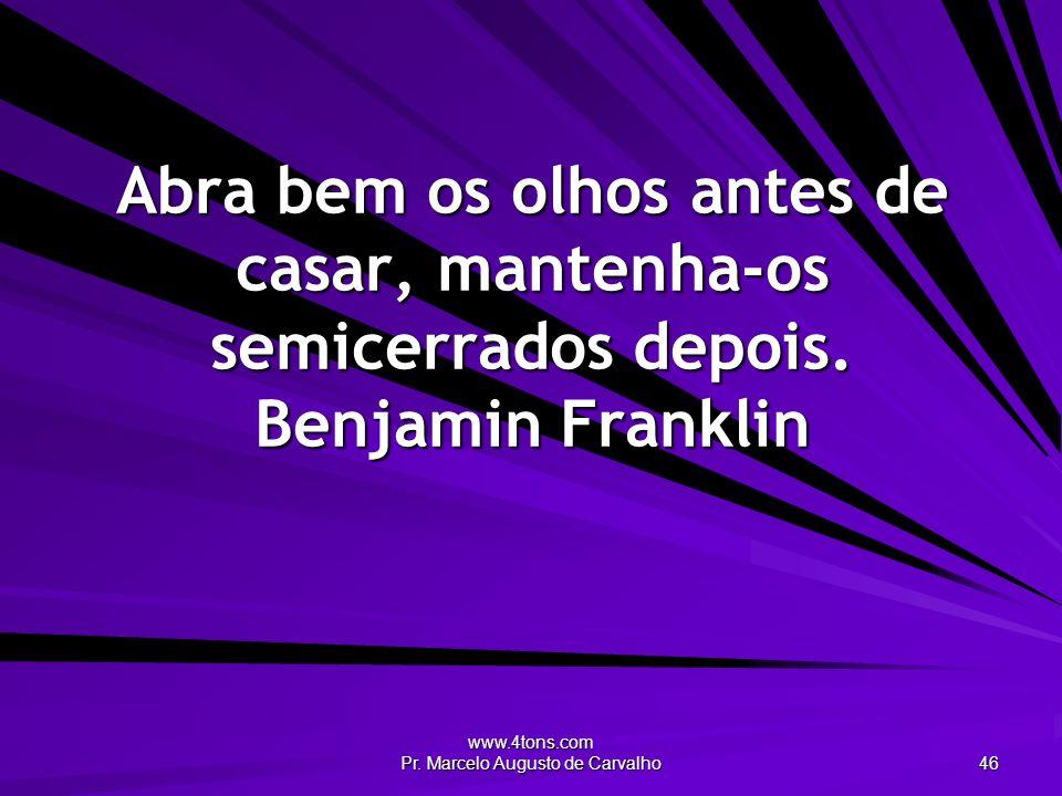 www.4tons.com Pr. Marcelo Augusto de Carvalho 46 Abra bem os olhos antes de casar, mantenha-os semicerrados depois. Benjamin Franklin
