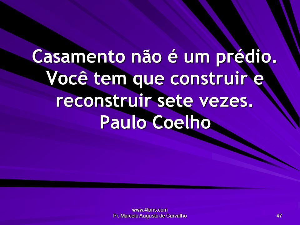 www.4tons.com Pr. Marcelo Augusto de Carvalho 47 Casamento não é um prédio. Você tem que construir e reconstruir sete vezes. Paulo Coelho