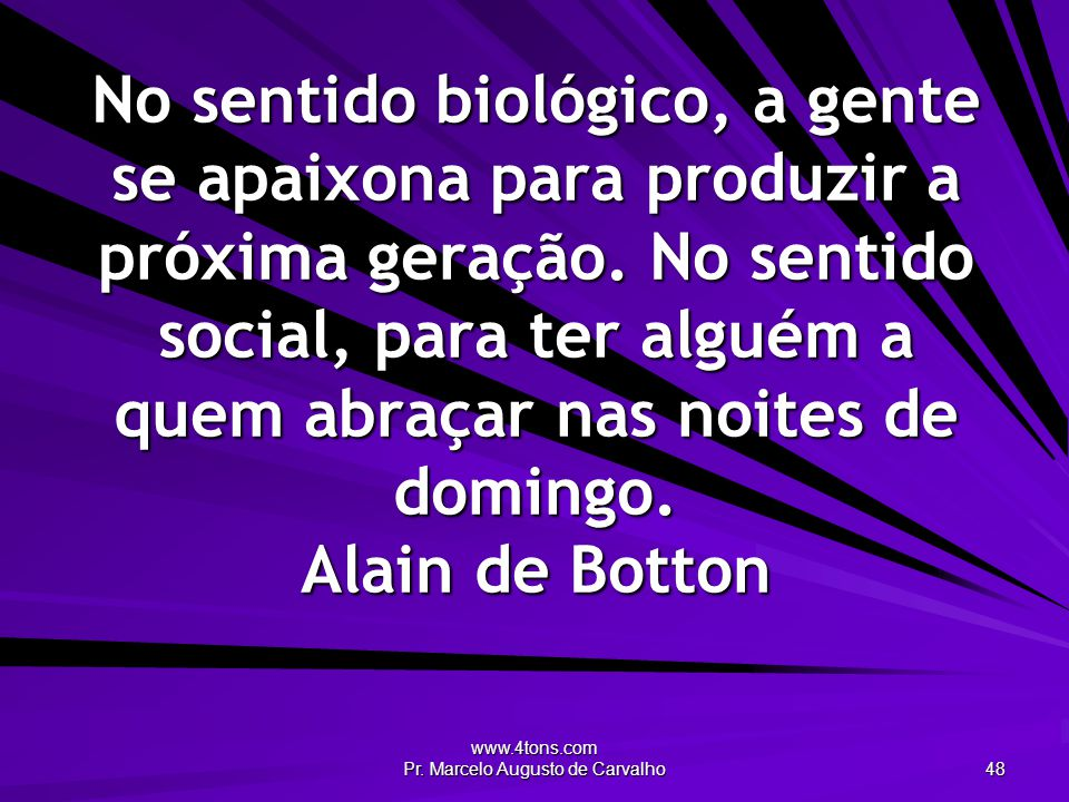www.4tons.com Pr. Marcelo Augusto de Carvalho 48 No sentido biológico, a gente se apaixona para produzir a próxima geração. No sentido social, para te