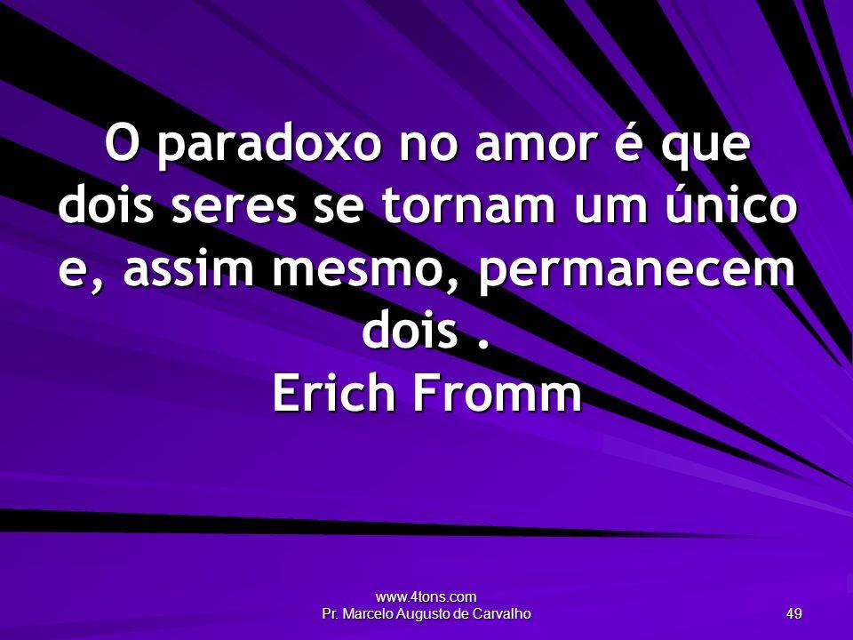 www.4tons.com Pr. Marcelo Augusto de Carvalho 49 O paradoxo no amor é que dois seres se tornam um único e, assim mesmo, permanecem dois. Erich Fromm